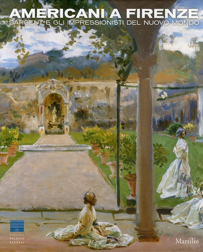 Americani a Firenze. Sargent e gli Impressionisti del Nuovo Mondo. [Ed. Rilegata]