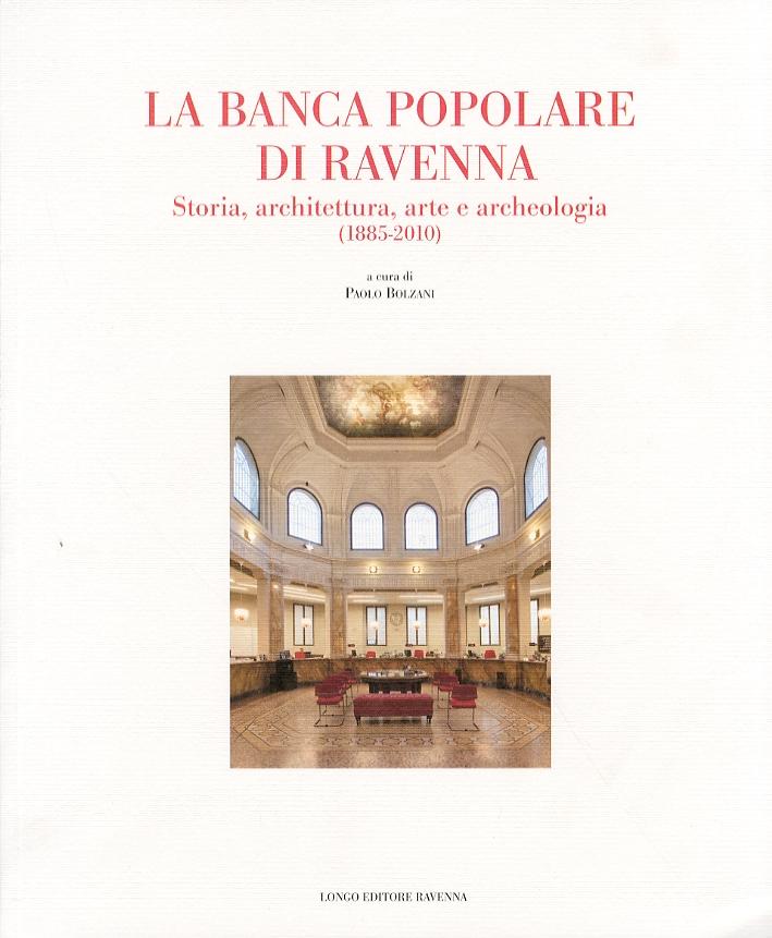 La Banca Popolare di Ravenna. Storia, Architettura, Arte e Archeologia. (1885-2010)