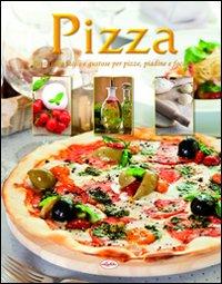 Pizza. Tante idee facili e gustose per pizze, piadine e focacce