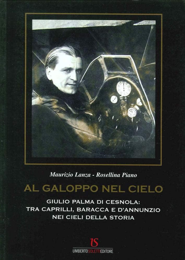 Al Galoppo nel Cielo. Giulio Palma di Cesnola. tra Caprilli, Baracca, e d'Annunzio nei Cieli della Storia