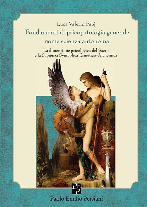 Fondamenti di psicopatologia generale come scienza autonoma. La dimensione psicologica del sacro e la sapienza symbolica ermetico-alchemica