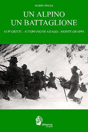 Un Alpino un Battaglione. Alpi Giulie, Altopiano di Asiago, Ortigara, Monte Grappa.