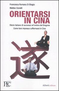 Orientarsi in Cina. Storie italiane di successo all'ombra del Dragone. Come fare impresa e affermarsi in Cina.