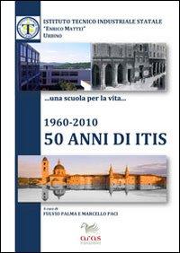 1960-2010, 50 anni di ITIS. Ruolo socio economico dell'Istituto tecnico industriale «Enrico Mattei» nella provincia di Pesaro e Urbino
