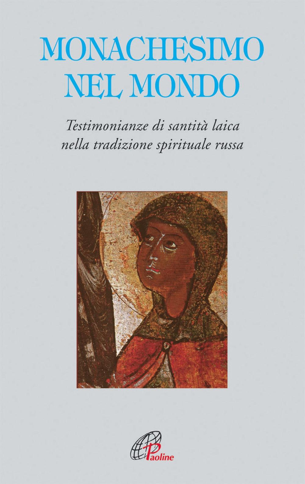 Monachesimo e mondo. Testimonianze di santità laica nella tradizione spirituale russa
