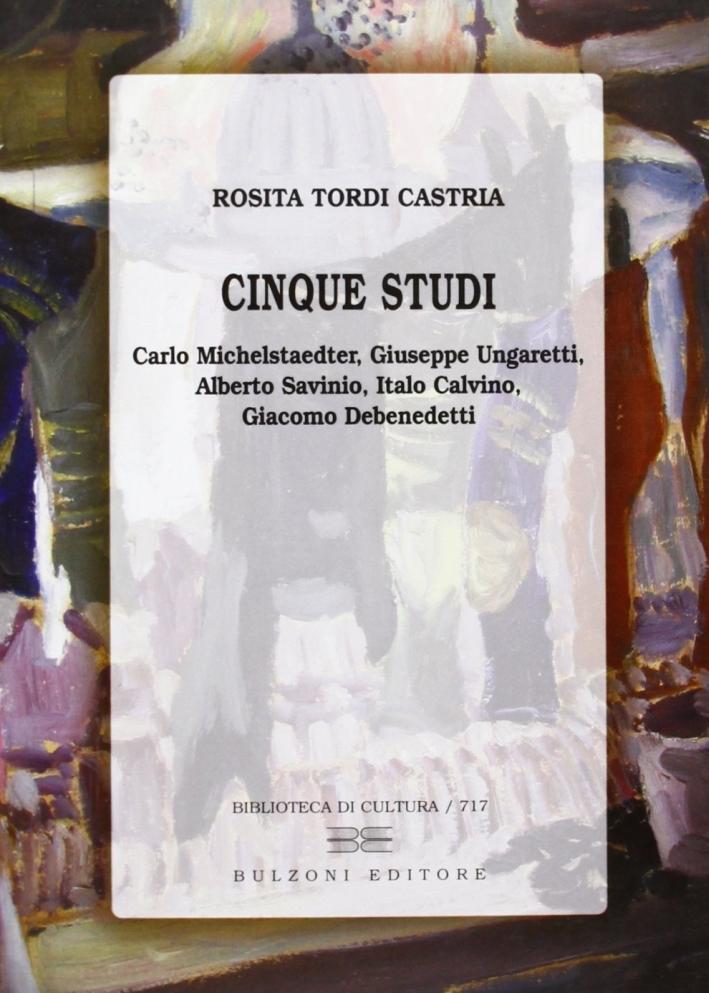 Cinque studi. Carlo Michelstaedter, Giuseppe Ungaretti, Alberto Savinio, Italo Calvino, Giacomo Debenedetti