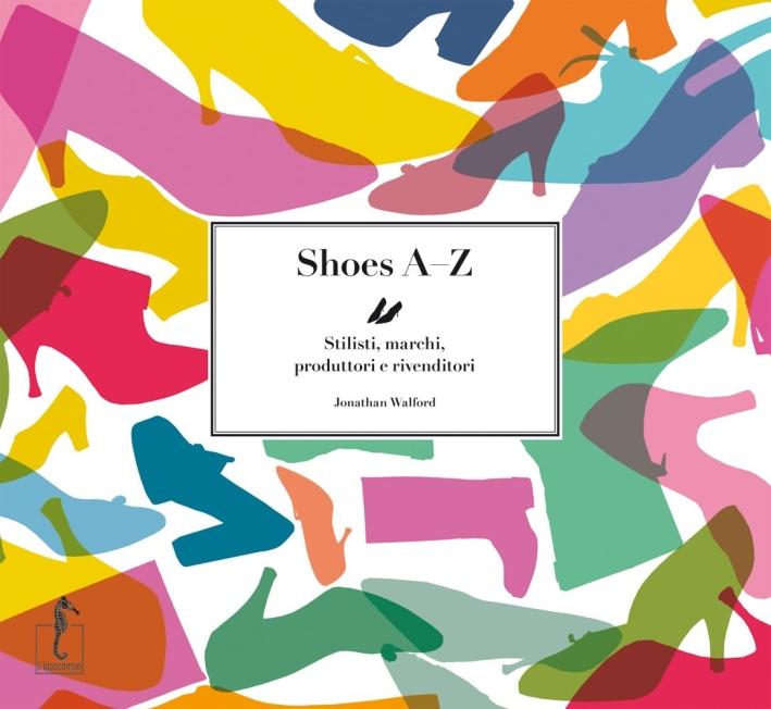 Shoes AZ. Stilisti, marchi, produttori e rivenditori. Ediz. illustrata