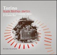 Torino. Tram filobus metro. Le reti torinesi di trasporto urbano a impianto fisso