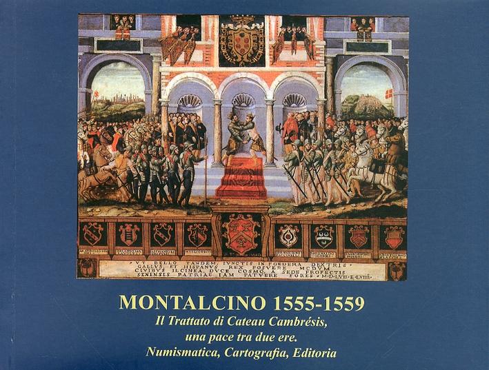 Montalcino 1555-1559. Il trattato di Cateau Cambrésis, una pace tra due ere. Numismatica, Cartografia, Editoria