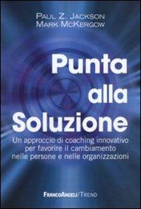 Punta alla soluzione. Un approccio di coaching innovativo per favorire il cambiamento nelle persone e nelle organizzazioni