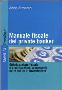 Manuale fiscale del private banker. Ottimizzazione fiscale e pianificazione successoria nelle scelte di investimento