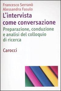 L'intervista come conversazione. Preparazione, conduzione e analisi del colloquio di ricerca.