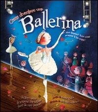 Come diventare una ballerina. Ediz. illustrata