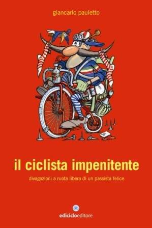 Il Ciclista Impenitente. Divagazioni a Ruota Libera di un Passista Felice
