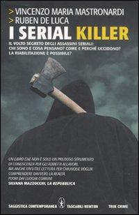 I serial killer. Il volto segreto degli assassini seriali: chi sono e cosa pensano? Come e perché uccidono? La riabilitazione è possibile?