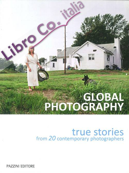 Global photography. True stories from 20 contemporary photographers