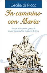 In cammino con Maria. Percorso di crescita spirituale in compagnia della mamma di Gesù