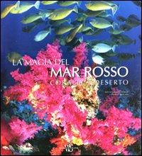 La magia del Mar Rosso. Coralli e deserti. Ediz. illustrata