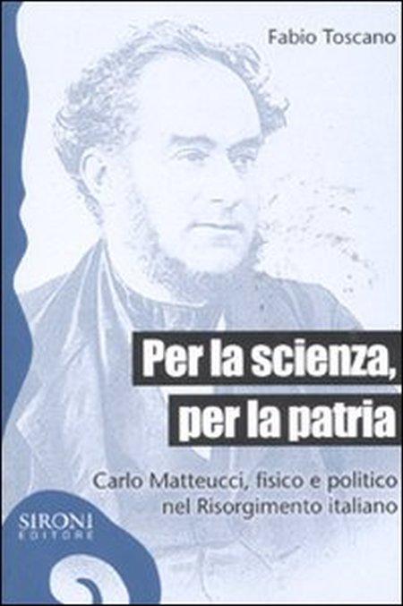 Per la scienza, per la patria. Carlo Matteucci, fisico e politico del Risorgimento italiano