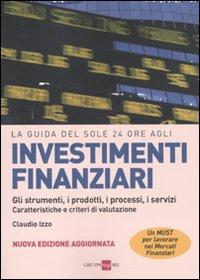La guida del Sole 24 Ore agli investimenti finanziari. Gli strumenti, i prodotti, i processi, i servizi. Caratteristiche e criteri di valutazione