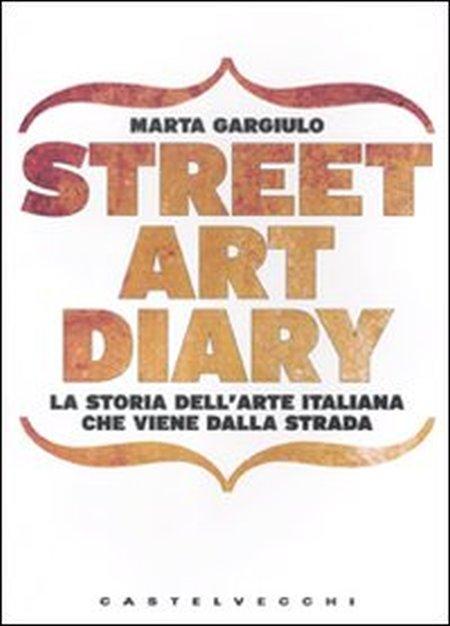 Street art diary. La storia dell'arte italiana che viene dalla strada. Ediz. illustrata