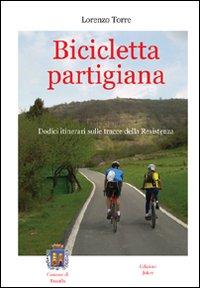 Bicicletta partigiana. Dodici itinerari sulle tracce della Resistenza.