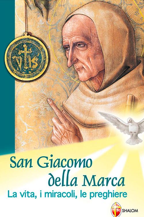 San Giacomo della Marca. La vita, i miracoli, le preghiere.