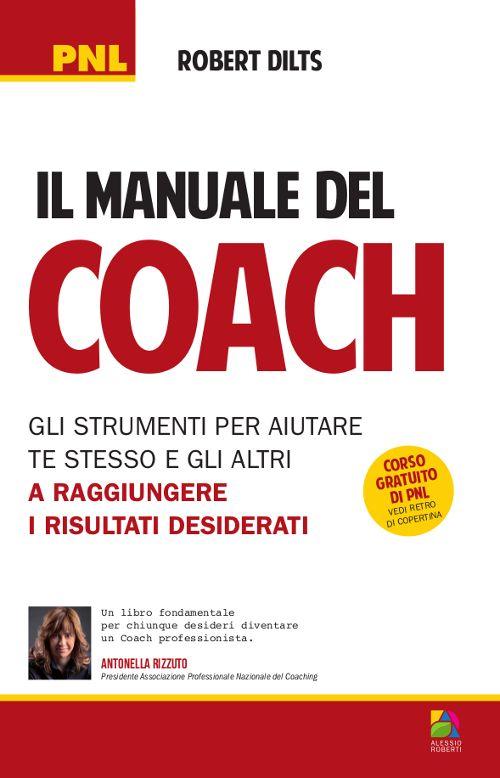 Il Manuale del Coach. Gli Strumenti per Aiutare te Stesso e gli Altri a Raggiungere i Risultati Desiderati.