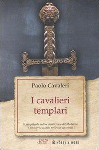 I cavalieri templari. Il più potente ordine cavalleresco del Medioevo e i misteri custoditi nelle sue cattedrali