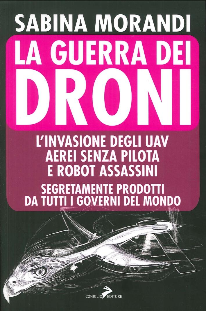 La Guerra dei Droni. L'Invasione degli Uav Aerei Senza Pilota e Robot Assassini Segretamente Prodotti da Tutti i Governi del Mondo.