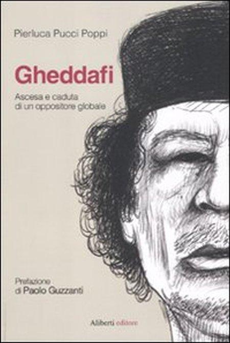 Gheddafi. Ascesa e Caduta di un Oppositore Globale