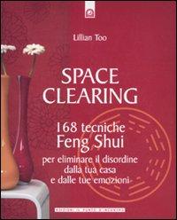 Space clearing. 168 tecniche di feng shui per eliminare il disordine dalla tua casa e dalle tue emozioni.