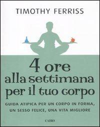 Quattro Ore alla Settimana per il Tuo Corpo. Guida Atipica per un Corpo in Forma, un Sesso Felice, una Vita Migliore
