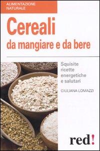 Cereali da mangiare e da bere. Squisite ricette energetiche e salutari