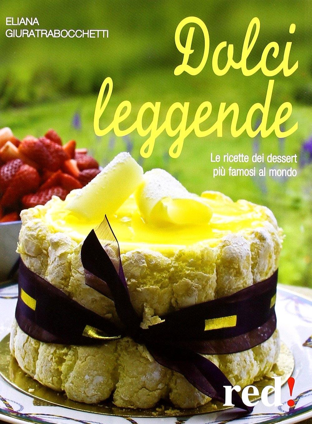 Dolci leggende. Le ricette dei dessert più famosi al mondo.