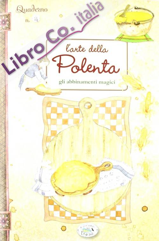 L'arte della polenta. Gli abbinamenti magici. Quaderni di cucina.