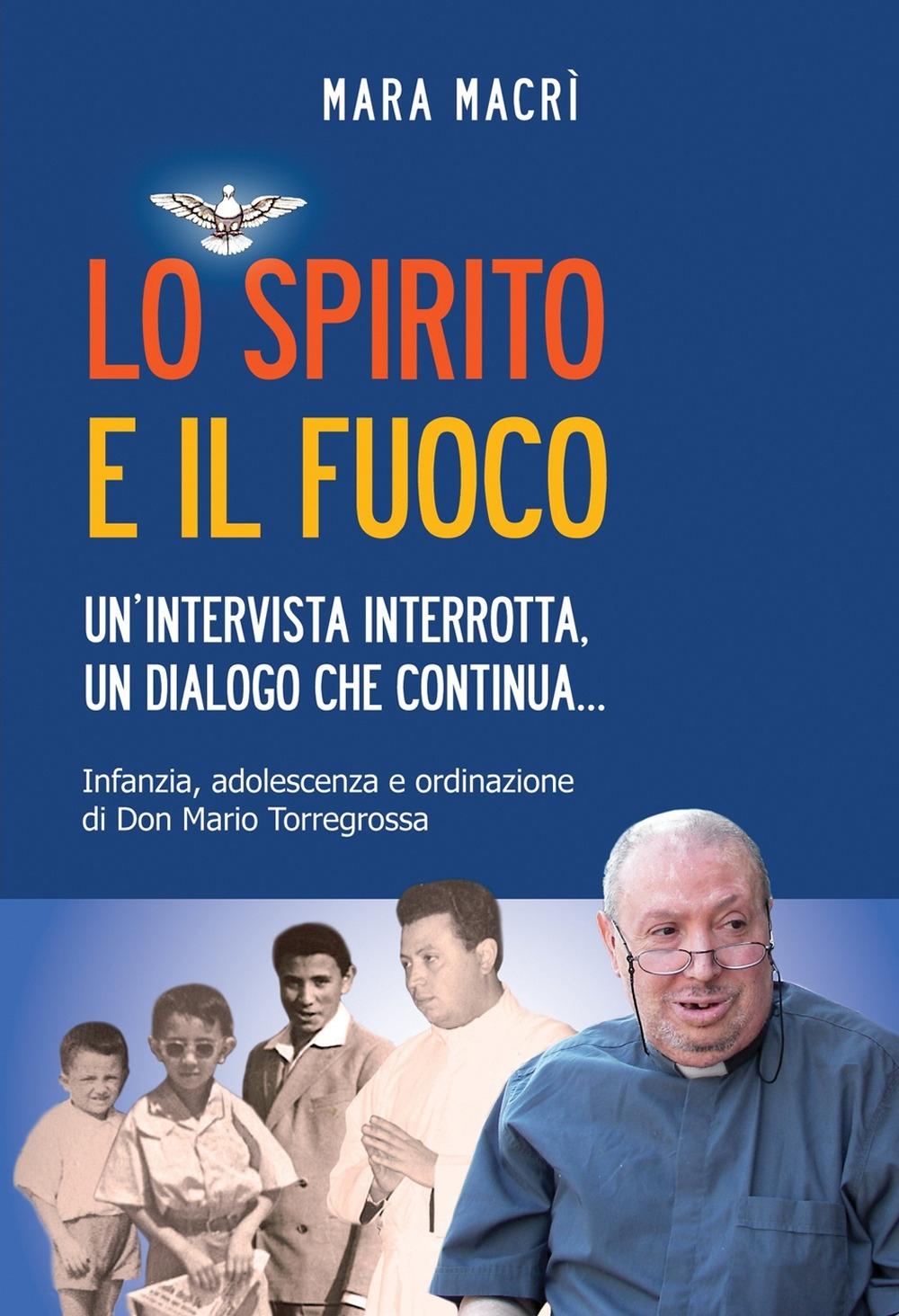 Lo spirito e il fuoco. Un'intervista interrotta, un dialogo che continua... Infanzia, adolescenza e ordinazione di don Mario Torregrossa