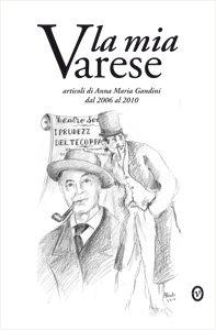 La mia Varese. Articoli di Anna Maria Gandini dal 2006 al 2010.