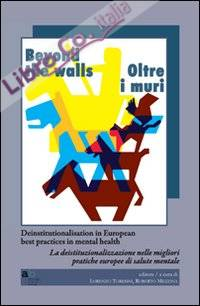Beyond the walls-Oltre i muri. Deinstitutionalisation in european best practices in mental health. Ediz. italiana e inglese