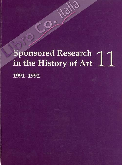 Sponsored Research in the History of Art 11. 1991-1992. Advanced reseach projects in the history of art, archeology, and related fields supported by public and private institutions in the United States and abroad
