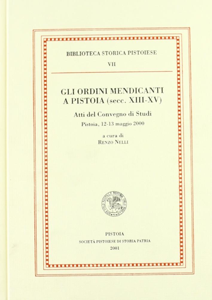 Gli ordini mendicanti a Pistoia (secc. XIII-XV). Atti del convengo di studi (Pistoia, 13-13 maggio 2000)