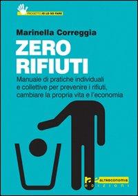 Zero rifiuti. Manuale di pratiche individuali e collettive per prevenire i rifiuti, cambiare la propria vita e l'economia