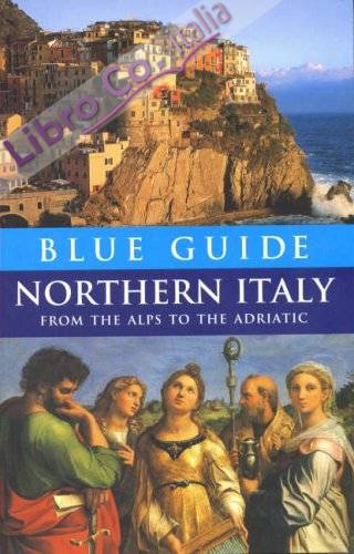 Blue Guide Northern Italy. from the Alps to the Adriatic