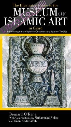 The Illustrated Guide to the Museum of Islamic Art in Cairo. With the Museums of Islamic Ceramics and Islamic Textiles