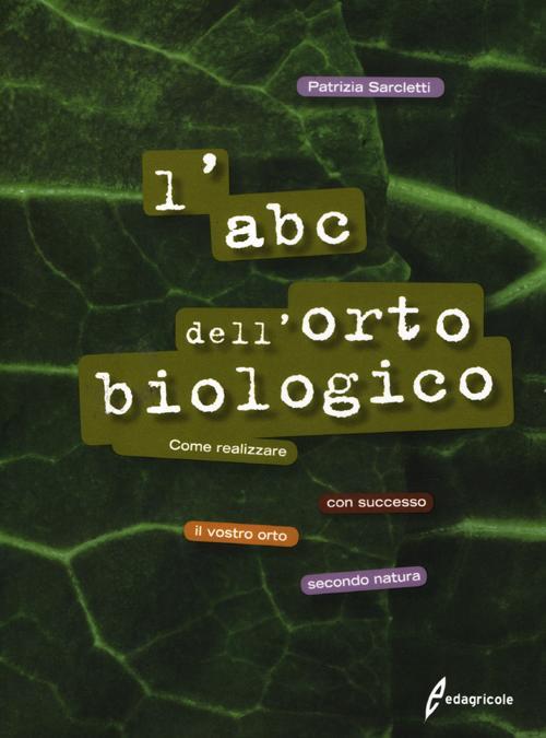 L'ABC dell'orto biologico. Come realizzare con successo il vostro orto secondo natura. Ediz. illustrata