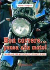 Non correre... pensa alla moto. Manuale per motociclisti urbani e non