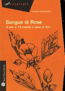 Sangue di rose. 3 noir e 13 ricette a base di fiori.