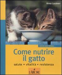 Come nutrire il gatto. Salute. Vitalità. Resistenza. Ediz. illustrata