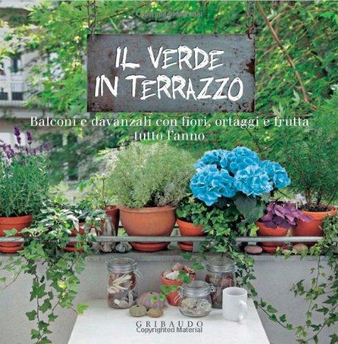 Il verde in terrazzo. Balconi e davanzali con fiori, ortaggi e frutta tutto l'anno.