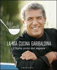 La mia cucina garibaldina. L'Italia unita dal sapore. Ediz. illustrata